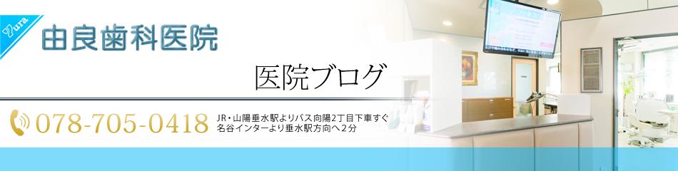 ●●●医院ブログ | 神戸市垂水区の歯医者・歯科・インプラント・入れ歯(コーヌス義歯)なら由良歯科医院■■■